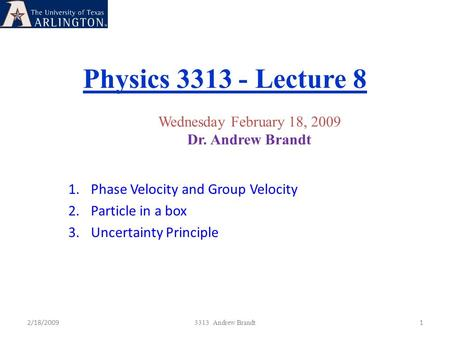 Physics 3313 - Lecture 8 2/18/20091 3313 Andrew Brandt Wednesday February 18, 2009 Dr. Andrew Brandt 1.Phase Velocity and Group Velocity 2.Particle in.