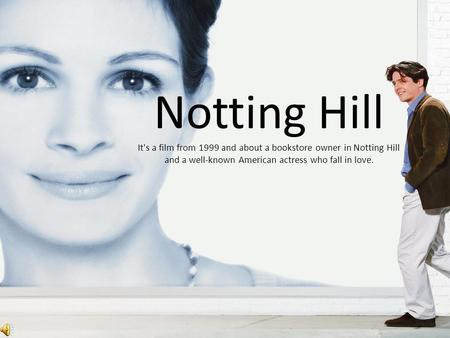 Notting Hill It's a film from 1999 and about a bookstore owner in Notting Hill and a well-known American actress who fall in love.
