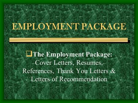 EMPLOYMENT PACKAGE  The Employment Package: Cover Letters, Resumes, References, Thank You Letters & Letters of Recommendation.