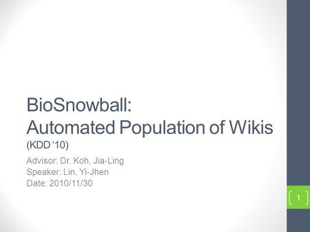 BioSnowball: Automated Population of Wikis (KDD '10) Advisor: Dr. Koh, Jia-Ling Speaker: Lin, Yi-Jhen Date: 2010/11/30 1.