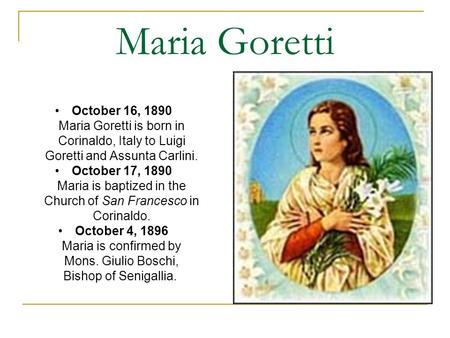 Maria Goretti October 16, 1890 Maria Goretti is born in Corinaldo, Italy to Luigi Goretti and Assunta Carlini. October 17, 1890 Maria is baptized in the.