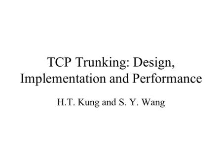 TCP Trunking: Design, Implementation and Performance H.T. Kung and S. Y. Wang.