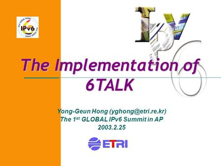 The Implementation of 6TALK Yong-Geun Hong The 1 st GLOBAL IPv6 Summit in AP 2003.2.25.