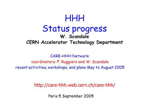 Paris 5 September 2005 HHH Status progress W. Scandale CERN Accelerator Technology Department CARE-HHH Network: coordinators: F. Ruggiero and W. Scandale.