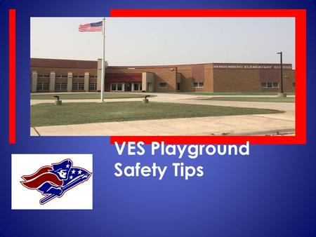 VES Playground Safety Tips. VES PATRIOTS ARE…  RESPECTFUL  RESPONSIBLE  SAFE  LEARNERS.