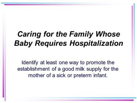 Caring for the Family Whose Baby Requires Hospitalization Identify at least one way to promote the establishment of a good milk supply for the mother of.