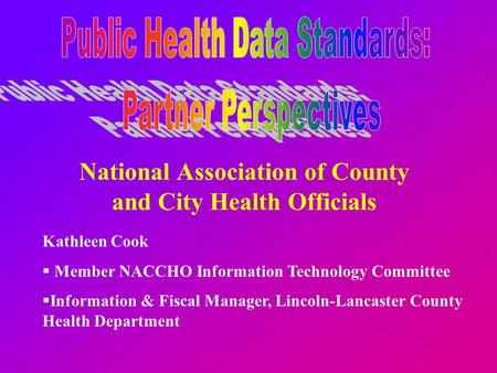 National Association of County and City Health Officials Kathleen Cook  Member NACCHO Information Technology Committee  Information & Fiscal Manager,