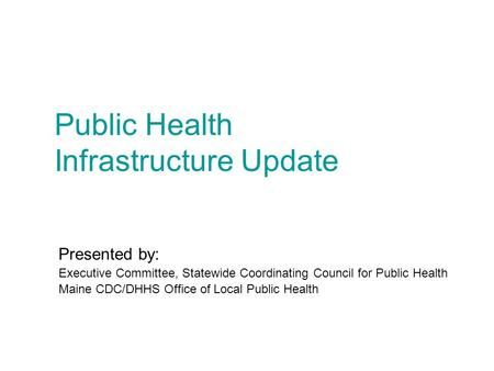 Public Health Infrastructure Update Presented by: Executive Committee, Statewide Coordinating Council for Public Health Maine CDC/DHHS Office of Local.