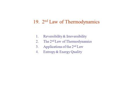 19. 2 nd Law of Thermodynamics 1. Reversibility & Irreversibility 2. The 2 nd Law of Thermodynamics 3. Applications of the 2 nd Law 4. Entropy & Energy.