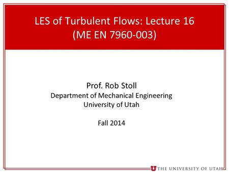 1 LES of Turbulent Flows: Lecture 16 (ME EN 7960-003) Prof. Rob Stoll Department of Mechanical Engineering University of Utah Fall 2014.