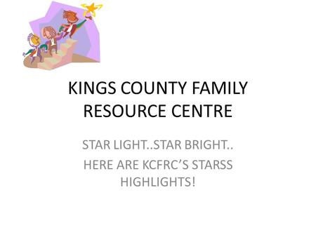 KINGS COUNTY FAMILY RESOURCE CENTRE STAR LIGHT..STAR BRIGHT.. HERE ARE KCFRC'S STARSS HIGHLIGHTS!