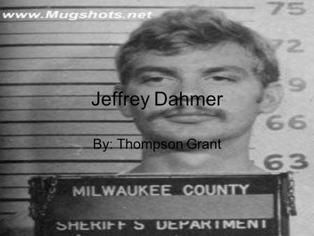 Jeffrey Dahmer By: Thompson Grant. Family Life Parents got divorced and his mom left him He suffered from low self esteem and was very shy Being abandoned.
