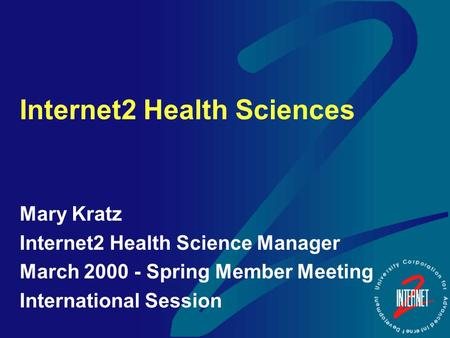 Internet2 Health Sciences Mary Kratz Internet2 Health Science Manager March 2000 - Spring Member Meeting International Session.