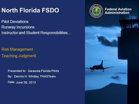 Presented to: By: Date: Federal Aviation Administration North Florida FSDO Pilot Deviations Runway Incursions Instructor and Student Responsibilities…