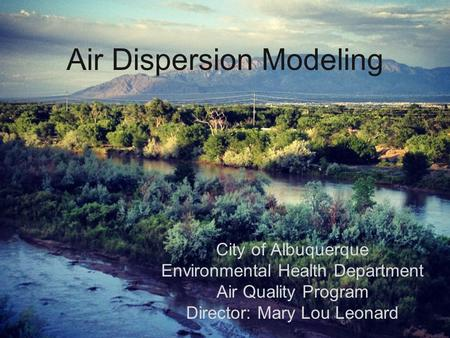 Air Dispersion Modeling City of Albuquerque Environmental Health Department Air Quality Program Director: Mary Lou Leonard.