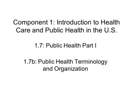 Component 1: Introduction to Health Care and Public Health in the U.S. 1.7: Public Health Part I 1.7b: Public Health Terminology and Organization.