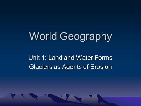 World Geography Unit 1: Land and Water Forms Glaciers as Agents of Erosion.