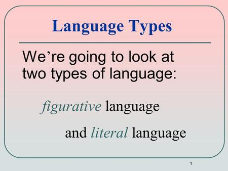 1 Language Types We ' re going to look at two types of language: figurative language and literal language.