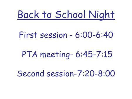 Back to School Night First session - 6:00-6:40 PTA meeting- 6:45-7:15 Second session-7:20-8:00.