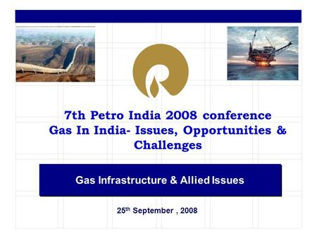25 th September, 2008 Gas Infrastructure & Allied Issues 7th Petro India 2008 conference Gas In India- Issues, Opportunities & Challenges.