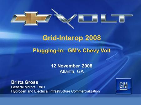 Grid-Interop 2008 Plugging-in: GM's Chevy Volt 12 November 2008 Atlanta, GA Britta Gross General Motors, R&D Hydrogen and Electrical Infrastructure Commercialization.