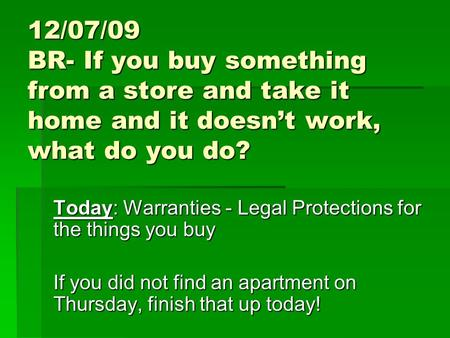 12/07/09 BR- If you buy something from a store and take it home and it doesn't work, what do you do? Today: Warranties - Legal Protections for the things.