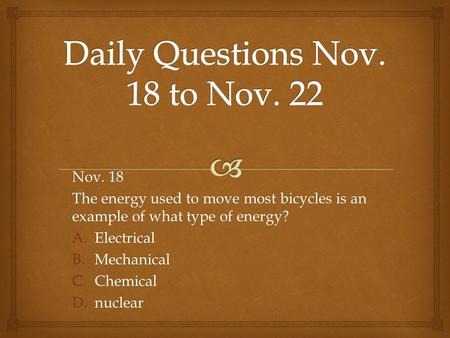 Nov. 18 The energy used to move most bicycles is an example of what type of energy? A.Electrical B.Mechanical C.Chemical D.nuclear.