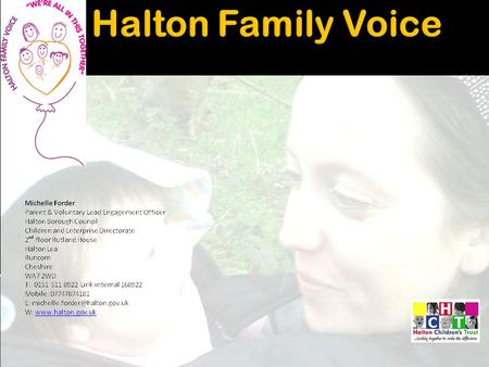  Halton Family voice is a forum which links into Halton Children's Trust to represent Halton Parents and carers 'VOICE' on a wide range of agendas and.
