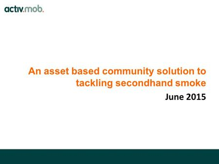 An asset based community solution to tackling secondhand smoke June 2015.