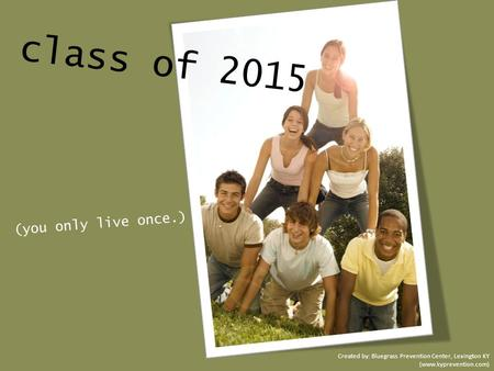 Class of 2015 (you only live once.) Created by: Bluegrass Prevention Center, Lexington KY (www.kyprevention.com)