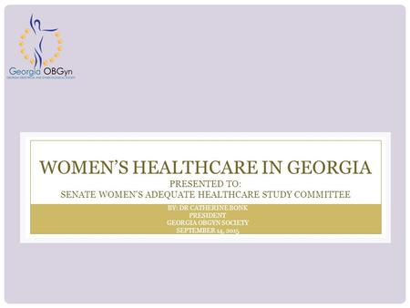 WOMEN'S HEALTHCARE IN GEORGIA PRESENTED TO: SENATE WOMEN'S ADEQUATE HEALTHCARE STUDY COMMITTEE BY: DR CATHERINE BONK PRESIDENT GEORGIA OBGYN SOCIETY SEPTEMBER.