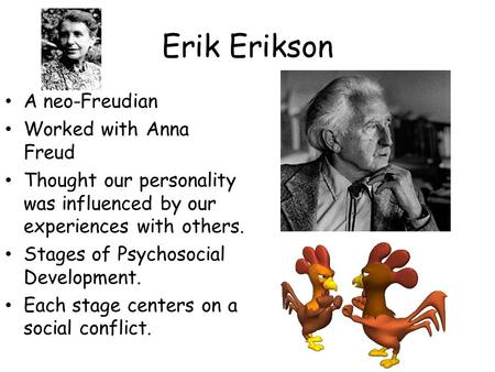 Erik Erikson A neo-Freudian Worked with Anna Freud Thought our personality was influenced by our experiences with others. Stages of Psychosocial Development.