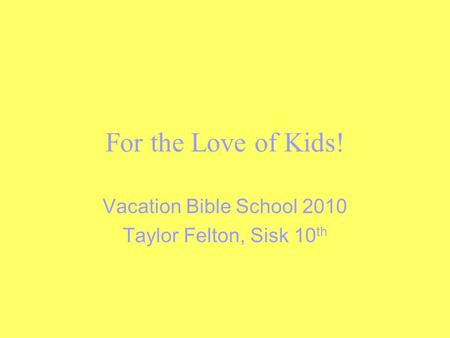 For the Love of Kids! Vacation Bible School 2010 Taylor Felton, Sisk 10 th.