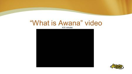"""What is Awana"" video 4:01 minutes Insert Video ""01 What is Awana.wmv"""