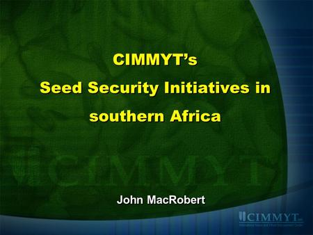CIMMYT's Seed Security Initiatives in southern Africa John MacRobert.