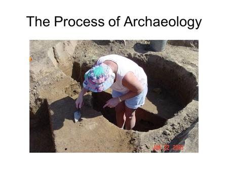 The Process of Archaeology. Step 1: Ask a question. Decide what it is you want to know about the people who lived in the past.
