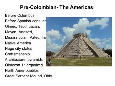 Pre-Colombian- The Americas Before Columbus Before Spanish conquest Olmec, Teotihuacán, Mayan, Anasazi, Mississippian, Aztec, Inca Native America Huge.