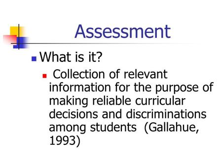 Assessment What is it? Collection of relevant information for the purpose of making reliable curricular decisions and discriminations among students (Gallahue,