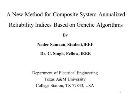 1 A New Method for Composite System Annualized Reliability Indices Based on Genetic Algorithms Nader Samaan, Student,IEEE Dr. C. Singh, Fellow, IEEE Department.