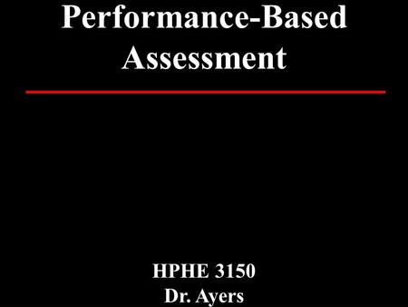 Performance-Based Assessment HPHE 3150 Dr. Ayers.