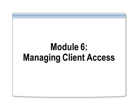 Module 6: Managing Client Access. Overview Implementing Client Access Servers Implementing Client Access Features Implementing Outlook Web Access Introduction.