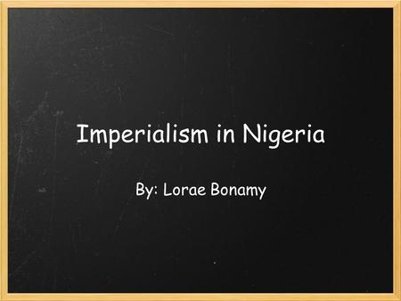 Imperialism in Nigeria By: Lorae Bonamy. Initial Occupation Human life in Nigeria is evident all the way back to 9000 bc. Many kingdoms and dominions.