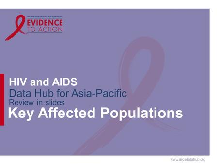 Www.aidsdatahub.org HIV and AIDS Data Hub for Asia-Pacific Review in slides Key Affected Populations.