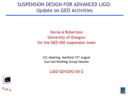 SUSPENSION DESIGN FOR ADVANCED LIGO: Update on GEO Activities Norna A Robertson University of Glasgow for the GEO 600 suspension team LSC Meeting, Hanford.