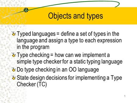 1 Objects and types Typed languages = define a set of types in the language and assign a type to each expression in the program Type checking = how can.