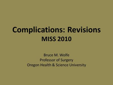 Complications: Revisions MISS 2010 Bruce M. Wolfe Professor of Surgery Oregon Health & Science University.