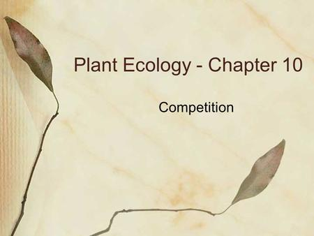 Plant Ecology - Chapter 10 Competition. Reduction in fitness due to shared use of a resource that is in limited supply Intraspecific Interspecific.