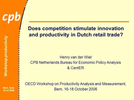 Workshop productivity Bern, Swit. 16-10-2006 Does competition stimulate innovation and productivity in Dutch retail trade? Henry van der Wiel CPB Netherlands.