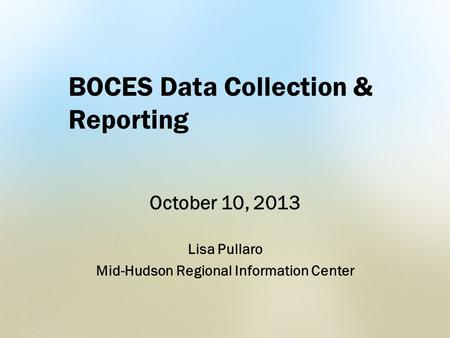BOCES Data Collection & Reporting October 10, 2013 Lisa Pullaro Mid-Hudson Regional Information Center.