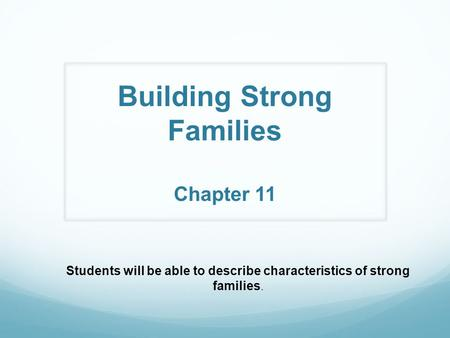 Building Strong Families Chapter 11 Students will be able to describe characteristics of strong families.